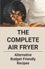 The Complete Air Fryer: Alternative Budget-Friendly Recipes: How To Use Air Fryer Cover Image