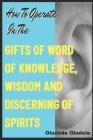 How to Operate in the Gifts of Word of Knowledge, Wisdom and Discerning of Spirits Cover Image