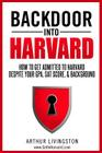 Backdoor Into Harvard: How to Get Admitted to Harvard for an Undergraduate or Graduate Degree Despite Your Gpa, SAT Score, & Background Cover Image