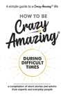 How to Be Crazy Amazing(R) During Difficult Times: A compilation of short stories and advice from experts and everyday people. Cover Image