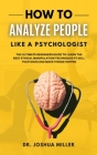 HOW TO ANALYZE PEOPLE Like a Psychologist The Ultimate Beginners Guide To Learning the Best Ethical Manipulation Techniques to Sell Your Ideas and Mak Cover Image