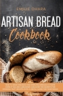 Artisan Bread Cookbook: How to bake Kneaded and Enriched Breads at Home even if you are a Beginner. Discover the Secrets for Cooking Tasty Rec Cover Image