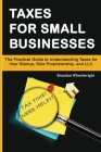 Taxes for Small Businesses: The Practical Guide to Understanding Taxes for Your Startup, Sole Proprietorship, and LLC Cover Image