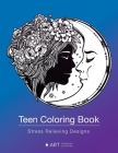 Teen Coloring Book: Stress Relieving Designs: Colouring Book for Teenagers & Tweens, Young Adults, Boys, Girls, Ages 9-12, 13-18, Arts & C Cover Image