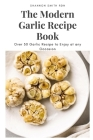 The Modern Garlic Recipe Book: Over 50 Garlic Recipe to Enjoy at any Occasion Cover Image