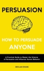 Persuasion - How to Persuade Anyone: A Practical Guide to Master the Science of Persuasion and Influence Human Behavior Cover Image