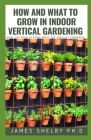How and What to Grow in Indoor Vertical Gardening: What You Need to Know about the Vertical Gardening Cover Image