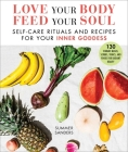 Love Your Body Feed Your Soul: Self-Care Rituals and Recipes for Your Inner Goddess Cover Image