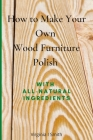 How to Make Your Own Wood Furniture Polish With All-Natural Ingredients: Easy-to-Make Furniture Polish Recipes Using Products You Have at Home Cover Image