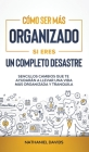 Cómo Ser Más Organizado Si Eres un Completo Desastre: Sencillos Cambios que te Ayudarán a Llevar una Vida más Organizada y Tranquila Cover Image