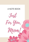 A Note Book Just for You, Mom!: Beige and White Journal with Pink Flowers for the Organised Woman Who Wants to Conquer the World Cover Image