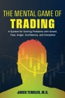 The Mental Game of Trading: A System for Solving Problems with Greed, Fear, Anger, Confidence, and Discipline Cover Image