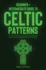 Celtic Patterns: Beginner + Intermediate Guide to Celtic Patterns: Celtic Art and Design Compendium: How to Make Celtic Patterns, Witho Cover Image