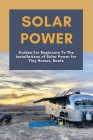 Solar Power: Guides For Beginners To The Installations of Solar Power for Tiny Homes, Boats: Solar Power Station Cover Image