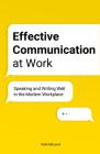 Effective Communication at Work: Speaking and Writing Well in the Modern Workplace Cover Image