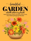 Beautiful Garden Coloring Book: An Adult Coloring Book Featuring Flowers, Plants, Succulents, Cactus, Fruits, Stress Relieving Designs for Relaxation Cover Image