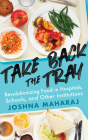 Take Back the Tray: Revolutionizing Food in Hospitals, Schools, and Other Institutions Cover Image