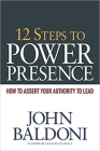 12 Steps to Power Presence: How to Assert Your Authority to Lead Cover Image