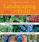 Landscaping with Fruit: Strawberry ground covers, blueberry hedges, grape arbors, and 39 other luscious fruits to make your yard an edible paradise. Cover Image