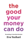 The Good Your Money Can Do: Becoming a Conscious Investor Cover Image