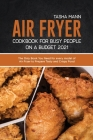 Air Fryer Cookbook for Busy People on a Budget 2021: Crispy Recipes for Beginners for your Air Fryer Cover Image