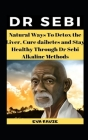 Dr Sebi: Natural Ways To Detox the Liver, Cure Diabetes and Stay Healthy Through Dr Sebi Alkaline Methods Cover Image