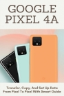 Google Pixel 4A: Transfer, Copy, And Set Up Data From Pixel To Pixel With Smart Guide: Updating Your Android Version With Google Pixel Cover Image