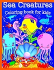 Sea Creatures Coloring book for kids: Sea Life, 50 illustrations created from the author's mind with a wide variety of fish, whales, turtles, sharks, Cover Image
