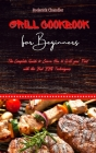 Grill Cookbook For Beginners: The Complete Guide to Learn How to Grill your Food with the Best BBQ Techniques Cover Image