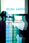 Being Amoral: Psychopathy and Moral Incapacity (Philosophical Psychopathology) Cover Image