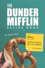 The Dunder Mifflin Recipe Book: Enjoy Delicious Recipes That Are Inspired by The Office Cover Image