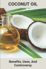 Coconut Oil: Benefits, Uses, And Controversy: Refined Coconut Oil Health Benefits Cover Image