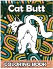 Cat Butt Coloring Book: Funny Anti Stress Relaxation Coloring Pages for Cat Lovers Adults 50 Hilarious Cute Pictures Perfect Present Gag Gift Cover Image