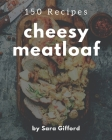 150 Cheesy Meatloaf Recipes: Make Cooking at Home Easier with Cheesy Meatloaf Cookbook! Cover Image