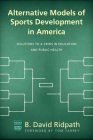 Alternative Models of Sports Development in America: Solutions to a Crisis in Education and Public Health (Ohio University Sport Management Series) Cover Image