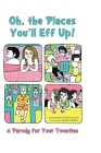 Oh, the Places You'll Eff Up!: A Parody for Your Twenties Cover Image