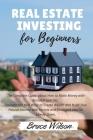 Real Estate Investing for Beginners: The Complete Guide about How to Make Money with Rental Properties. Discover the Best Ways to Create Wealth and Bu Cover Image