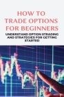How To Trade Options For Beginners: Understand Options Trading And Strategies For Getting Started: Stock Trading For Beginners Cover Image