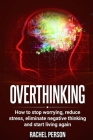 Overthinking: How to Stop Worrying, Reduce Stress, Eliminate Negative Thinking and Start Living Again Cover Image