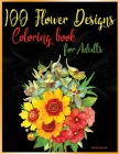 100 Flower Designs Coloring Book for Adults: Relaxing Coloring Pages with Beautiful FlowersGreat Anti Stress Color Art Therapy and Unwinding Anxiety f Cover Image