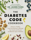 The Diabetes Code Cookbook: Delicious, Healthy, Low-Carb Recipes to Manage Your Insulin and Prevent and Reverse Type 2 Diabetes Cover Image