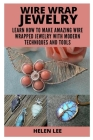 Wire Wrap Jewelry: Learn How to Make Amazing Wire Wrapped Projects with Modern Techniques and Tools Cover Image