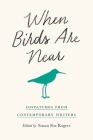 When Birds Are Near: Dispatches from Contemporary Writers Cover Image