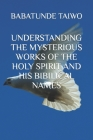 Understanding the Mysterious Works of the Holy Spirit and His Bibilical Names Cover Image