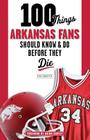 100 Things Arkansas Fans Should Know & Do Before They Die (100 Things...Fans Should Know) Cover Image