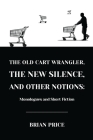 The Old Cart Wrangler, The New Silence, and Other Notions: Monologues and Short Fiction Cover Image