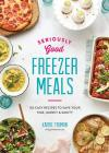 Seriously Good Freezer Meals: 150 Easy Recipes to Save Your Time, Money and Sanity Cover Image