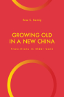 Growing Old in a New China: Transitions in Elder Care (Global Perspectives on Aging) Cover Image