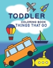 Toddler Coloring Book - Things That Go: Cars, Trucks, Boats, Submarines, Planes & More - Easy for Beginners Cover Image
