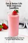 Get A Better Life With Delicious Smoothies: Amazing Recipes You Can Try To Make For A Healthy Life: Smoothies Recipes Cover Image